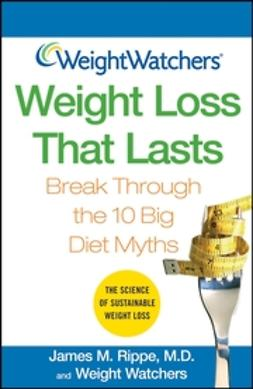 Rippe, James M. - Weight Watchers Weight Loss That Lasts: Break Through the 10 Big Diet Myths, ebook
