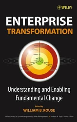 Rouse, William B. - Enterprise Transformation: Understanding and Enabling Fundamental Change, ebook