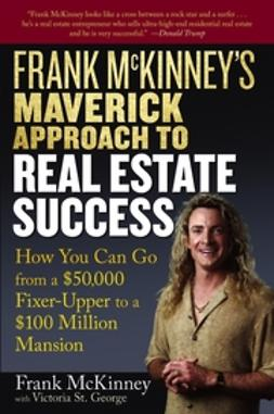 George, Victoria St. - Frank McKinney's Maverick Approach to Real Estate Success: How You can Go From a $50,000 Fixer-Upper to a $100 Million Mansion, ebook