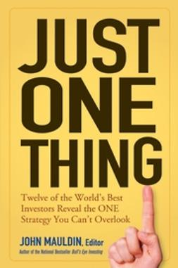 Mauldin, John F. - Just One Thing: Twelve of the World's Best Investors Reveal the One Strategy You Can't Overlook, ebook
