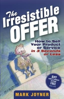 Joyner, Mark - The Irresistible Offer: How to Sell Your Product or Service in 3 Seconds or Less, ebook
