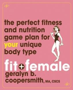Coopersmith, Geralyn - Fit and Female: The Perfect Fitness and Nutrition Game Plan for Your Unique Body Type, ebook