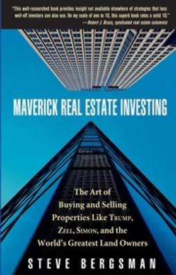 Bergsman, Steve - Maverick Real Estate Investing: The Art of Buying and Selling Properties Like Trump, Zell, Simon, and the World's Greatest Land Owners, e-kirja