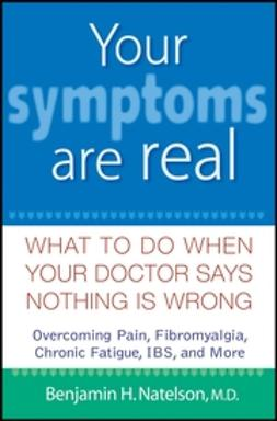 Natelson, Benjamin H. - Your Symptoms Are Real: What to Do When Your Doctor Says Nothing Is Wrong, e-bok