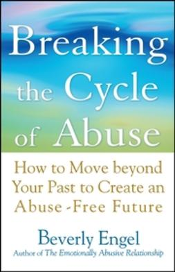 Engel, Beverly - Breaking the Cycle of Abuse: How to Move Beyond Your Past to Create an Abuse-Free Future, ebook