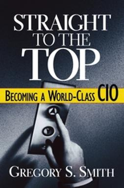Smith, Gregory S. - Straight to the Top: Becoming a World-Class CIO, ebook