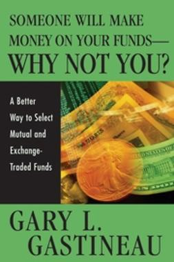 Gastineau, Gary L. - Someone Will Make Money on Your Funds - Why Not You: A Better Way to Pick Mutual and Exchange-Traded Funds, ebook