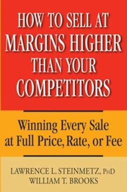 Brooks, William T. - How to Sell at Margins Higher Than Your Competitors: Winning Every Sale at Full Price, Rate, or Fee, ebook