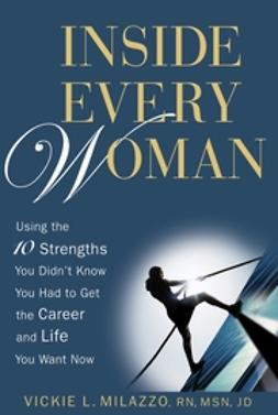 Milazzo, Vickie L. - Inside Every Woman: Using the 10 Strengths You Didnt Know You Had to Get the Career and Life You Want Now, ebook