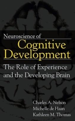Nelson, Charles A. - Neuroscience of Cognitive Development: The Role of Experience and the Developing Brain, ebook