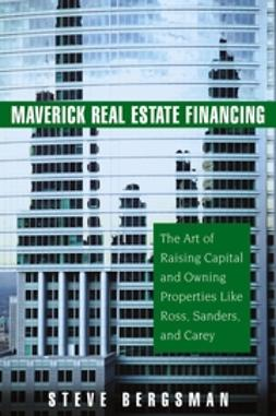 Bergsman, Steve - Maverick Real Estate Financing: The Art of Raising Capital and Owning Properties Like Ross, Sanders and Carey, ebook