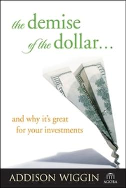 Wiggin, Addison - The Demise of the Dollar... and Why It's Great For Your Investments, ebook