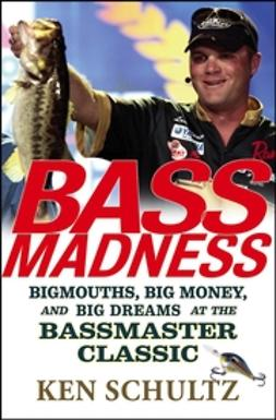 Schultz, Ken - Bass Madness: Bigmouths, Big Money, and Big Dreams at the Bassmaster Classic, ebook