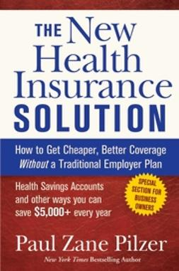 Pilzer, Paul Zane - The New Health Insurance Solution: How to Get Cheaper, Better Coverage Without a Traditional Employer Plan, ebook
