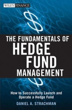 Strachman, Daniel A. - The Fundamentals of Hedge Fund Management: How to Successfully Launch and Operate a Hedge Fund, e-bok