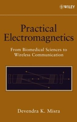 Misra, Devendra K. - Practical Electromagnetics: From Biomedical Sciences to Wireless Communication, ebook