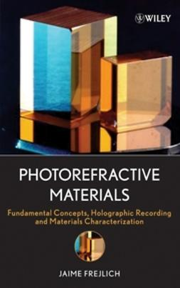 Frejlich, Jaime - Photorefractive Materials: Fundamental Concepts, Holographic Recording and Materials Characterization, ebook