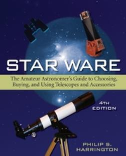 Harrington, Philip S. - Star Ware: The Amateur Astronomer's Guide to Choosing, Buying, and Using Telescopes and Accessories, ebook