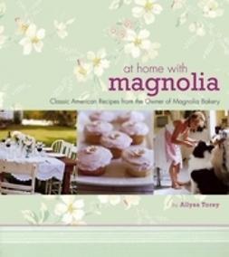 Torey, Allysa - At Home with Magnolia: Classic American Recipes from the Owner of Magnolia Bakery, e-kirja