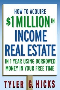 Hicks, Tyler G. - How to Acquire $1-million in Income Real Estate in One Year Using Borrowed Money in Your Free Time, ebook
