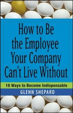 Shepard, Glenn - How to Be the Employee Your Company Can't Live Without: 18 Ways to Become Indispensable, ebook
