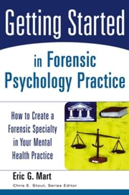 Mart, Eric G. - Getting Started in Forensic Psychology Practice: How to Create a Forensic Specialty in Your Mental Health Practice, ebook