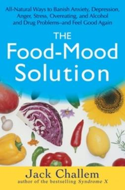 Challem, Jack - The Food-Mood Solution: All-Natural Ways to Banish Anxiety, Depression, Anger, Stress, Overeating, and Alcohol and Drug Problems--and Feel Good Again, ebook