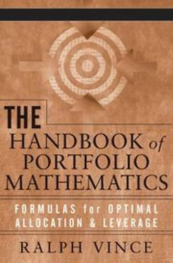 Vince, Ralph - The Handbook of Portfolio Mathematics: Formulas for Optimal Allocation & Leverage, ebook