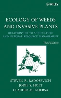 Radosevich, Steven R. - Ecology of Weeds and Invasive Plants: Relationship to Agriculture and Natural Resource Management, ebook