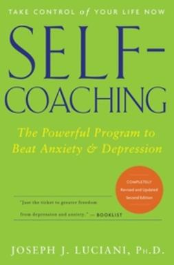Luciani, Joseph J. - Self-Coaching: The Powerful Program to Beat Anxiety and Depression, ebook