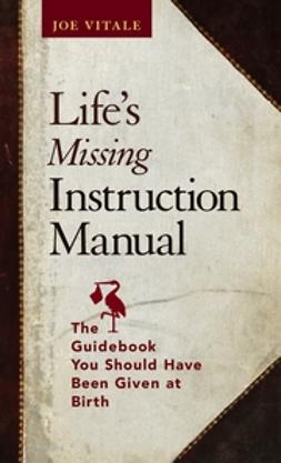 Vitale, Joe - Life's Missing Instruction Manual: The Guidebook You Should Have Been Given at Birth, ebook
