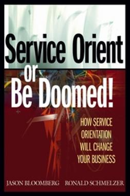 Bloomberg, Jason - Service Orient or Be Doomed!: How Service Orientation Will Change Your Business, ebook