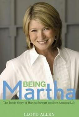 Allen, Lloyd - Being Martha: The Inside Story of Martha Stewart and Her Amazing Life, e-bok