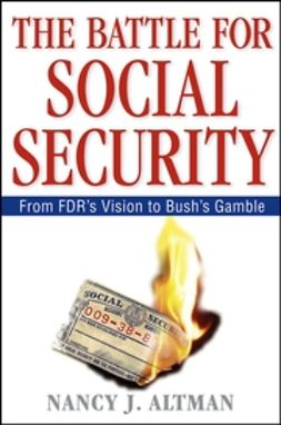 Altman, Nancy J. - The Battle for Social Security: From FDR's Vision To Bush's Gamble, ebook