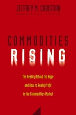 Christian, Jeffrey M. - Commodities Rising: The Reality Behind the Hype and How To Really Profit in the Commodities Market, e-kirja