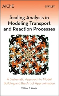 Krantz, William B. - Scaling Analysis in Modeling Transport and Reaction Processes: A Systematic Approach to Model Building and the Art of Approximation, ebook