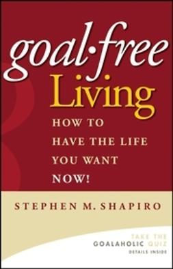 Shapiro, Stephen M. - Goal-Free Living: How to Have the Life You Want NOW!, ebook