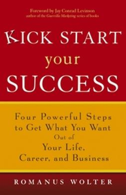 Wolter, Romanus - Kick Start Your Success: Four Powerful Steps to Get What You Want Out of Your Life, Career, and Business, ebook