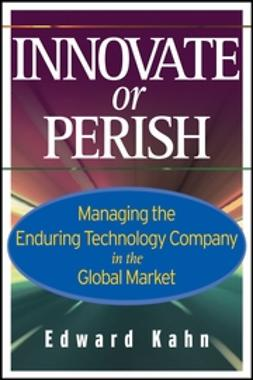 Kahn, Edward - Innovate or Perish: Managing the Enduring Technology Company in the Global Market, ebook
