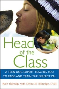 Eldredge, Debra M. - Head of the Class: A Teen Dog Expert Teaches You to Raise and Train the Perfect Pal, ebook