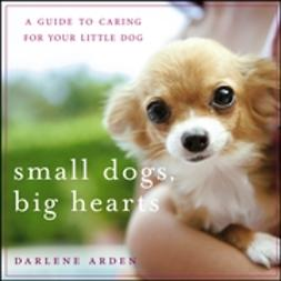 Arden, Darlene - Small Dogs, Big Hearts: A Guide to Caring for Your Little Dog, ebook