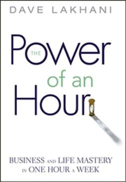 Lakhani, Dave - Power of An Hour: Business and Life Mastery in One Hour A Week, ebook