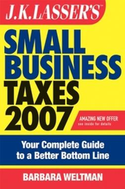 Weltman, Barbara - JK Lasser's Small Business Taxes 2007: Your Complete Guide to a Better Bottom Line, ebook