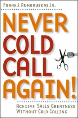Rumbauskas, Frank J. - Never Cold Call Again: Achieve Sales Greatness Without Cold Calling, ebook