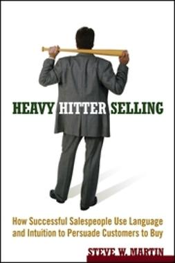 Martin, Steve W. - Heavy Hitter Selling: How Successful Salespeople Use Language and Intuition to Persuade Customers to Buy, e-kirja