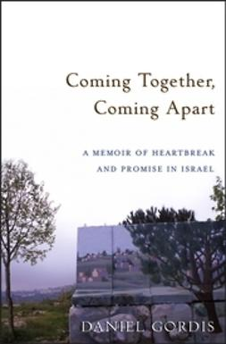 Gordis, Daniel - Coming Together, Coming Apart: A Memoir of Heartbreak and Promise in Israel, ebook