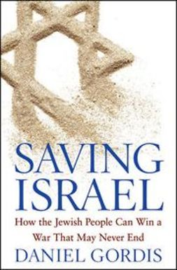 Gordis, Daniel - Saving Israel: How the Jewish People Can Win a War That May Never End, ebook
