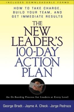 Bradt, George B. - The New Leaders 100-Day Action Plan: How to Take Charge, Build Your Team, and Get Immediate Results, e-kirja