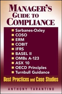 Tarantino, Anthony - Manager's Guide to Compliance: Sarbanes-Oxley, COSO, ERM, COBIT, IFRS, BASEL II, OMB's A-123, ASX 10, OECD Principles, Turnbull Guidance, Best Practices and Case Studies, ebook