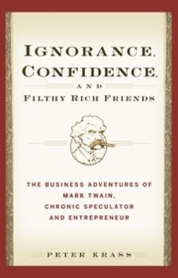 Krass, Peter - Ignorance, Confidence, and Filthy Rich Friends: The Business Adventures of Mark Twain, Chronic Speculator and Entrepreneur, e-kirja